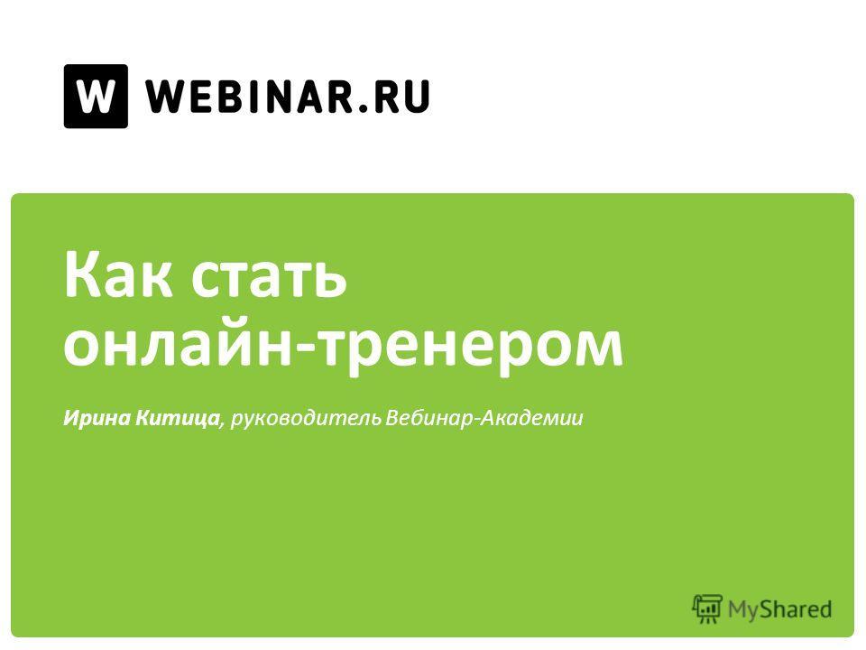 Как стать онлайн-тренером Ирина Китица, руководитель Вебинар-Академии