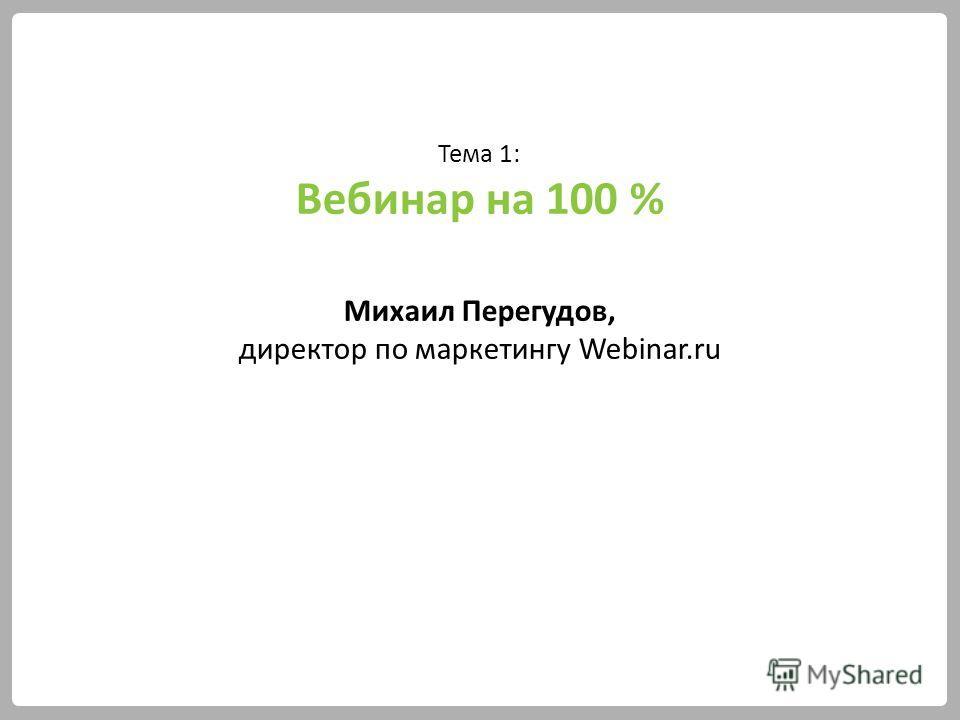 Тема 1: Вебинар на 100 % Михаил Перегудов, директор по маркетингу Webinar.ru