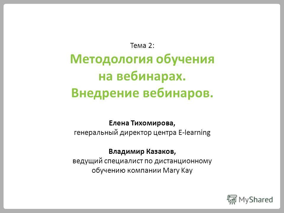 Тема 2: Методология обучения на вебинарах. Внедрение вебинаров. Елена Тихомирова, генеральный директор центра E-learning Владимир Казаков, ведущий специалист по дистанционному обучению компании Mary Kay