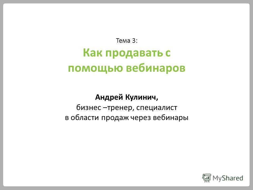 Тема 3: Как продавать с помощью вебинаров Андрей Кулинич, бизнес –тренер, специалист в области продаж через вебинары