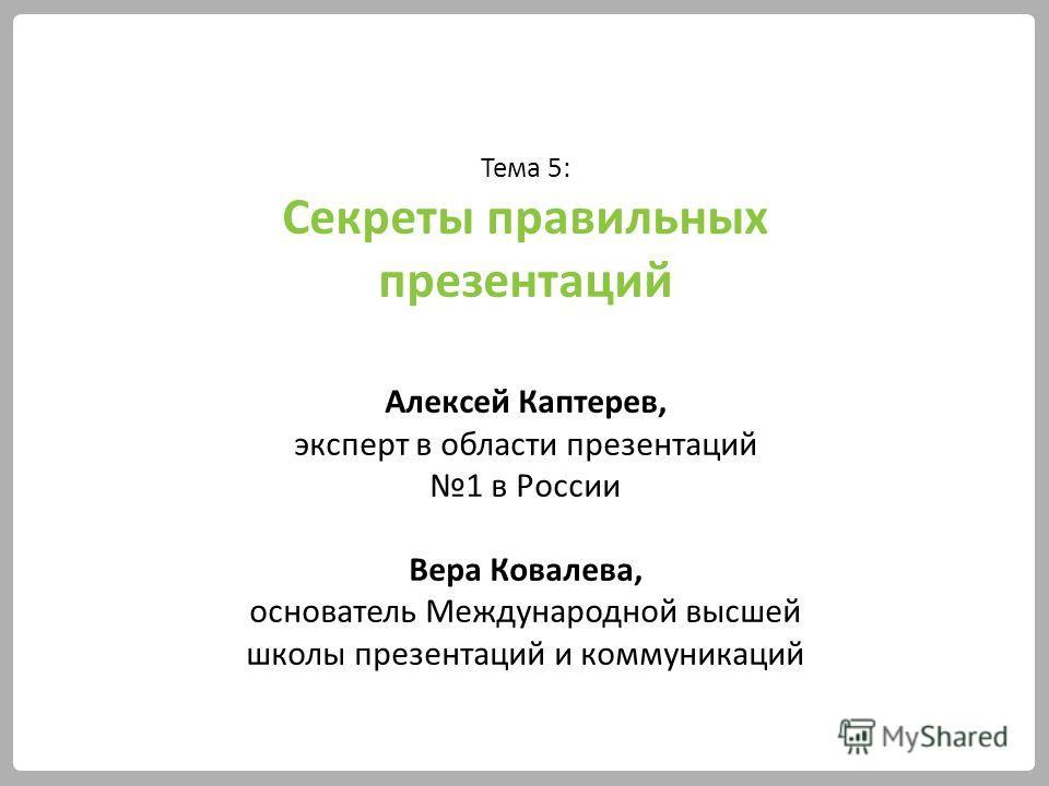 Тема 5: Секреты правильных презентаций Алексей Каптерев, эксперт в области презентаций 1 в России Вера Ковалева, основатель Международной высшей школы презентаций и коммуникаций