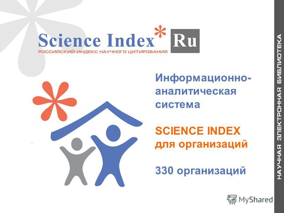 Информационно- аналитическая система SCIENCE INDEX для организаций 330 организаций