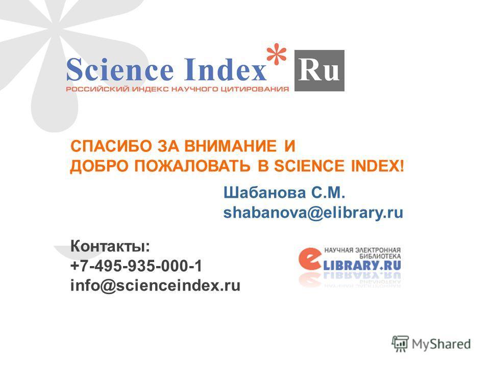 СПАСИБО ЗА ВНИМАНИЕ И ДОБРО ПОЖАЛОВАТЬ В SCIENCE INDEX! Шабанова С.М. shabanova@elibrary.ru Контакты: +7-495-935-000-1 info@scienceindex.ru