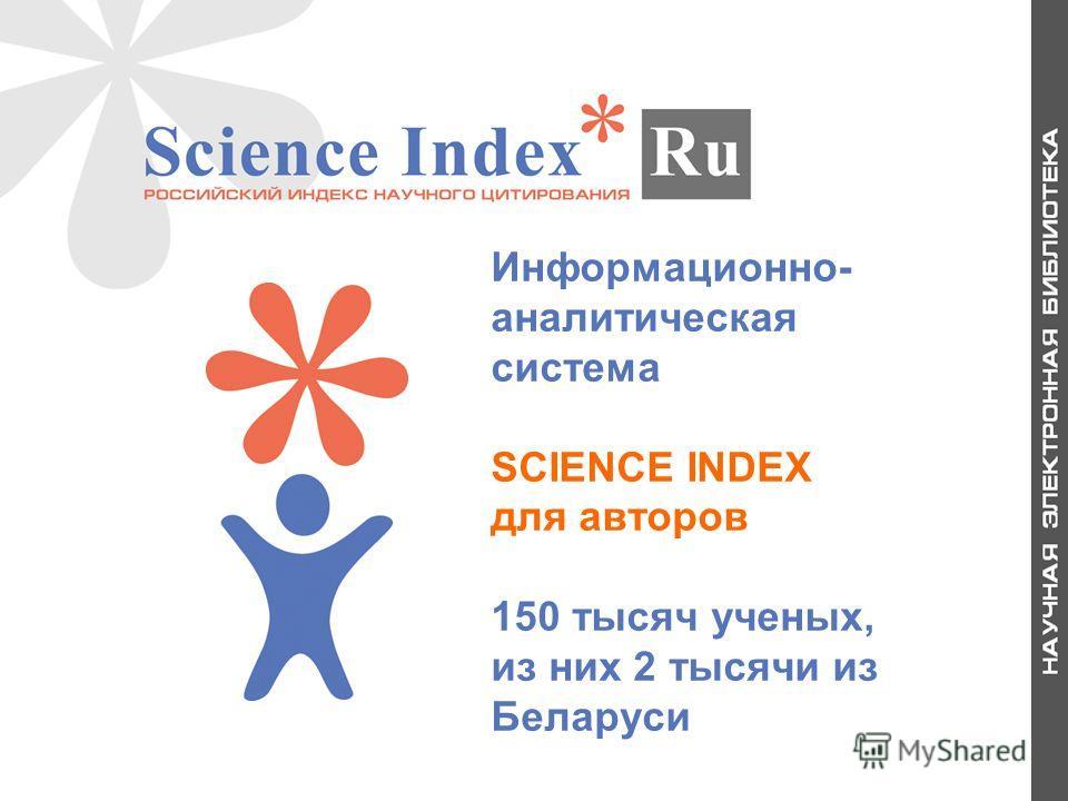 Информационно- аналитическая система SCIENCE INDEX для авторов 150 тысяч ученых, из них 2 тысячи из Беларуси