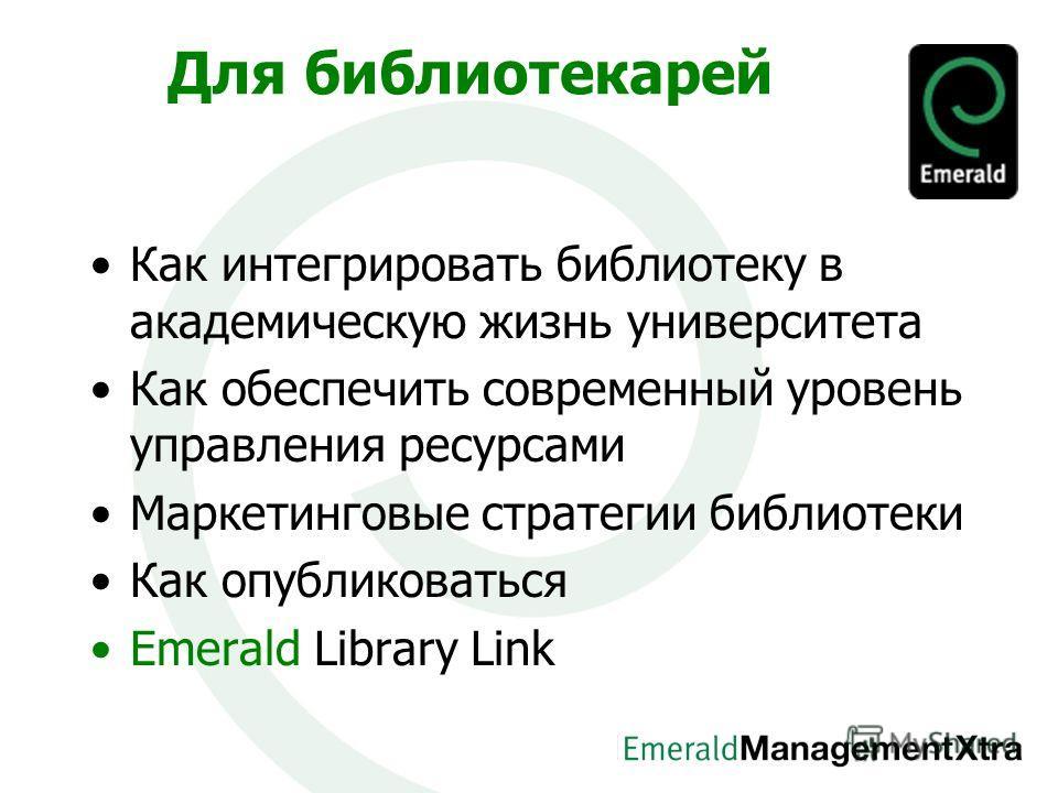 Для библиотекарей Как интегрировать библиотеку в академическую жизнь университета Как обеспечить современный уровень управления ресурсами Маркетинговые стратегии библиотеки Как опубликоваться Emerald Library Link
