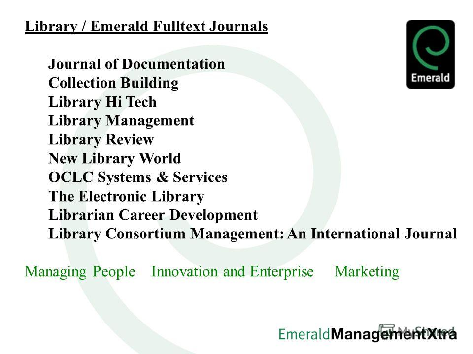 Library / Emerald Fulltext Journals Journal of Documentation Collection Building Library Hi Tech Library Management Library Review New Library World OCLC Systems & Services The Electronic Library Librarian Career Development Library Consortium Manage