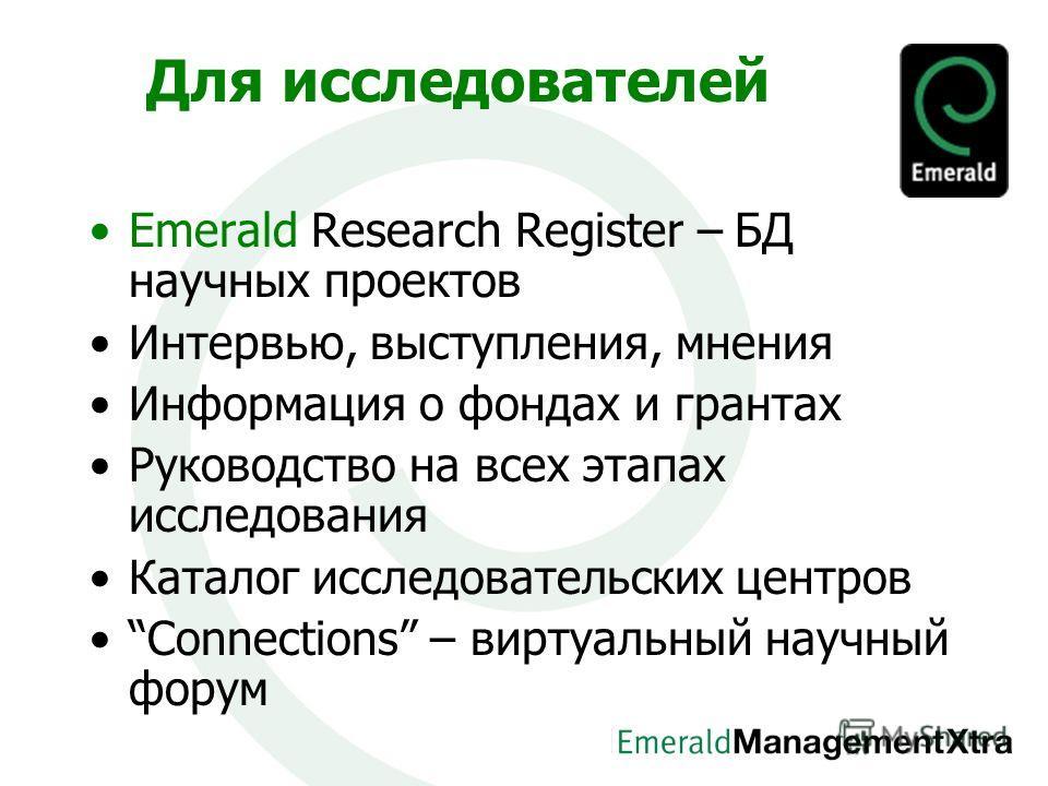 Для исследователей Emerald Research Register – БД научных проектов Интервью, выступления, мнения Информация о фондах и грантах Руководство на всех этапах исследования Каталог исследовательских центров Connections – виртуальный научный форум