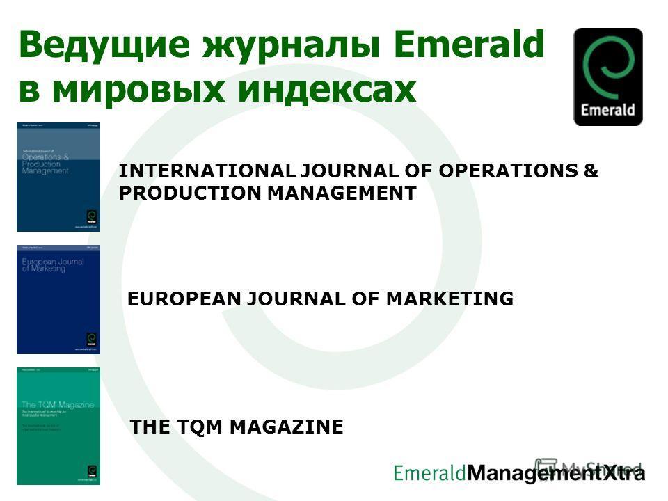 Ведущие журналы Emerald в мировых индексах INTERNATIONAL JOURNAL OF OPERATIONS & PRODUCTION MANAGEMENT EUROPEAN JOURNAL OF MARKETING THE TQM MAGAZINE