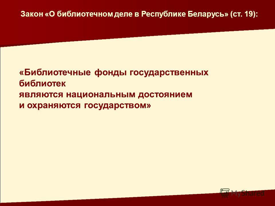 Закон «О библиотечном деле в Республике Беларусь» (ст. 19): «Библиотечные фонды государственных библиотек являются национальным достоянием и охраняются государством»