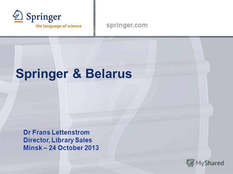 springer.com Springer & Belarus Dr Frans Lettenstrom Director, Library Sales Minsk – 24 October 2013
