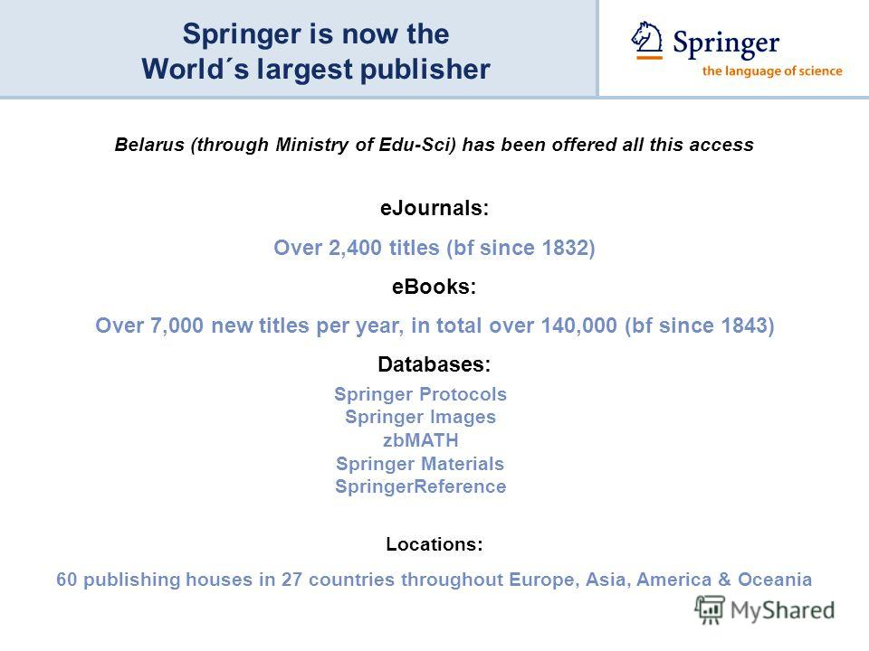 Springer is now the World´s largest publisher eJournals: Over 2,400 titles (bf since 1832) eBooks: Over 7,000 new titles per year, in total over 140,000 (bf since 1843) Databases: Locations: 60 publishing houses in 27 countries throughout Europe, Asi