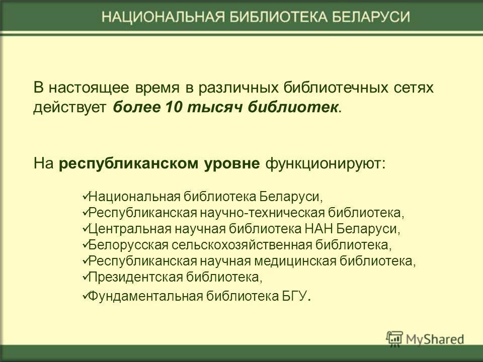 В настоящее время в различных библиотечных сетях действует более 10 тысяч библиотек. На республиканском уровне функционируют: Национальная библиотека Беларуси, Республиканская научно-техническая библиотека, Центральная научная библиотека НАН Беларуси