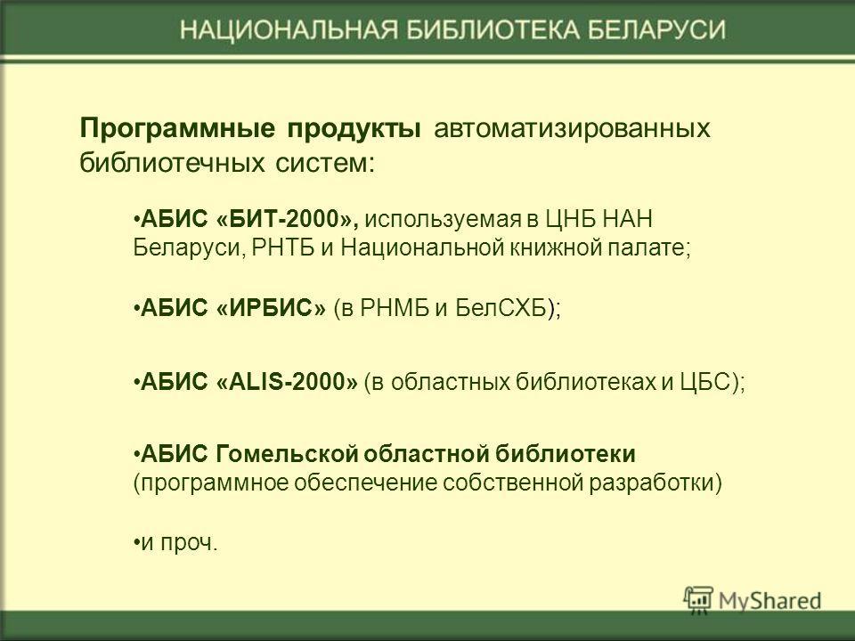 АБИС «БИТ-2000», используемая в ЦНБ НАН Беларуси, РНТБ и Национальной книжной палате; АБИС «ИРБИС» (в РНМБ и БелСХБ); АБИС «ALIS-2000» (в областных библиотеках и ЦБС); АБИС Гомельской областной библиотеки (программное обеспечение собственной разработ
