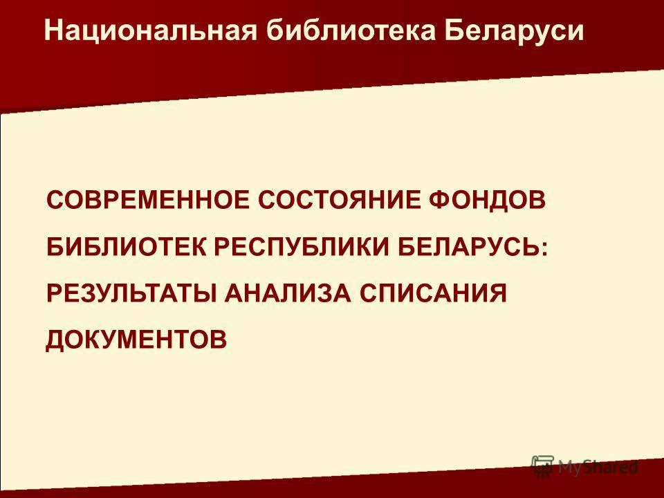 СОВРЕМЕННОЕ СОСТОЯНИЕ ФОНДОВ БИБЛИОТЕК РЕСПУБЛИКИ БЕЛАРУСЬ: РЕЗУЛЬТАТЫ АНАЛИЗА СПИСАНИЯ ДОКУМЕНТОВ Национальная библиотека Беларуси