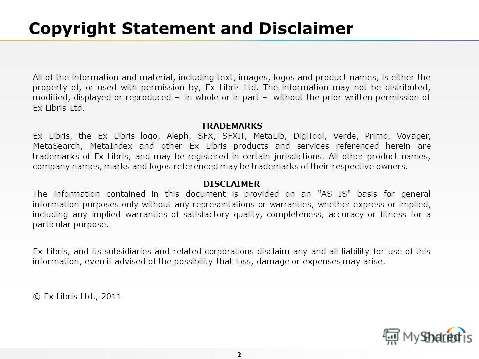 2 Copyright Statement and Disclaimer All of the information and material, including text, images, logos and product names, is either the property of, or used with permission by, Ex Libris Ltd. The information may not be distributed, modified, display
