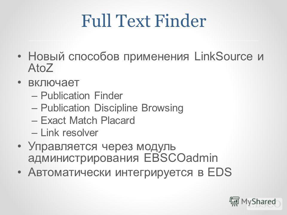 Full Text Finder Новый способов применения LinkSource и AtoZ включает –Publication Finder –Publication Discipline Browsing –Exact Match Placard –Link resolver Управляется через модуль администрирования EBSCOadmin Автоматически интегрируется в EDS