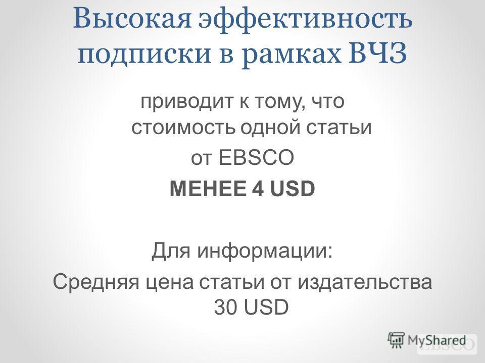 Высокая эффективность подписки в рамках ВЧЗ приводит к тому, что стоимость одной статьи от EBSCO МЕНЕЕ 4 USD Для информации: Средняя цена статьи от издательства 30 USD