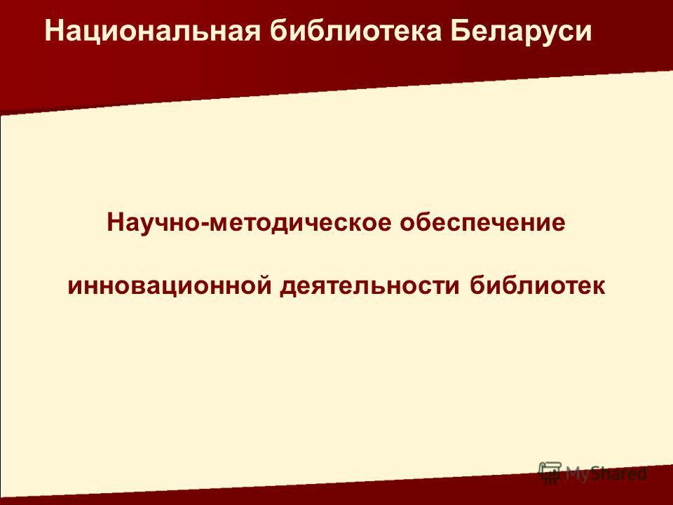 Научно-методическое обеспечение инновационной деятельности библиотек Национальная библиотека Беларуси