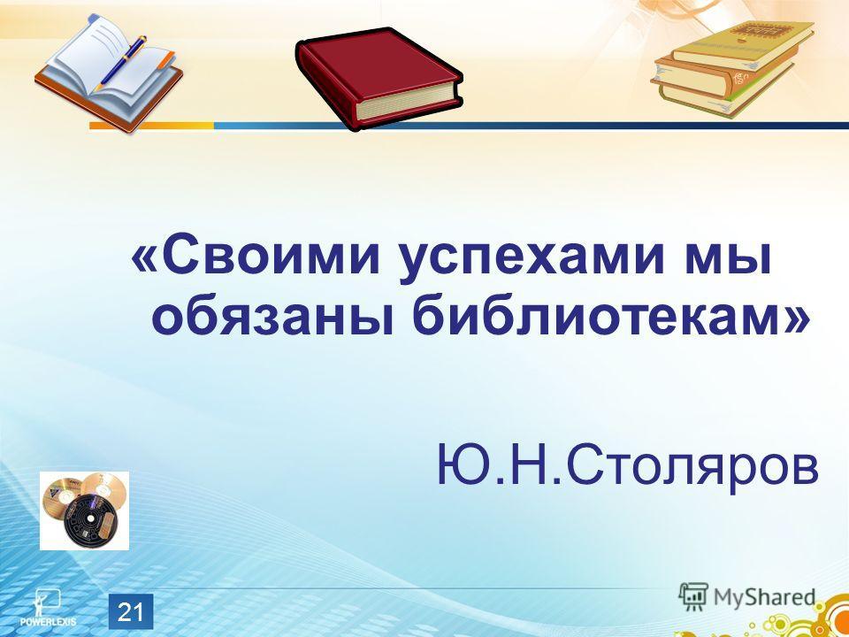 «Своими успехами мы обязаны библиотекам» Ю.Н.Столяров 21
