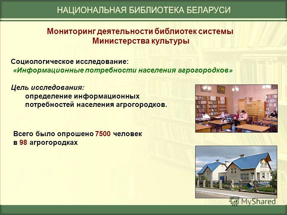 Социологическое исследование: «Информационные потребности населения агрогородков» Цель исследования: определение информационных потребностей населения агрогородков. Всего было опрошено 7500 человек в 98 агрогородках Мониторинг деятельности библиотек
