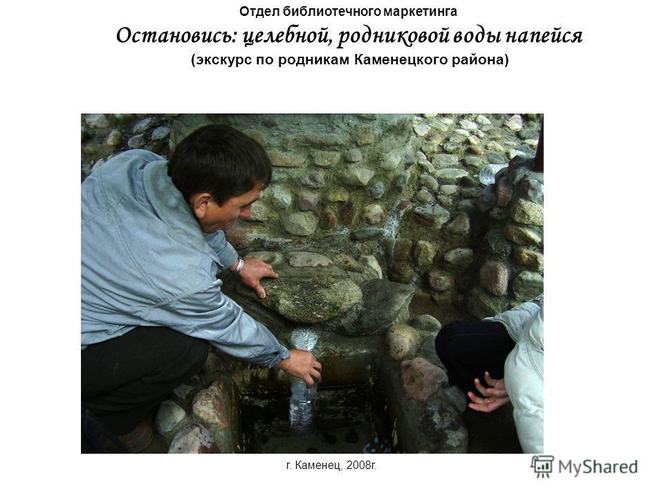 Отдел библиотечного маркетинга Остановись: целебной, родниковой воды напейся (экскурс по родникам Каменецкого района) г. Каменец, 2008г.