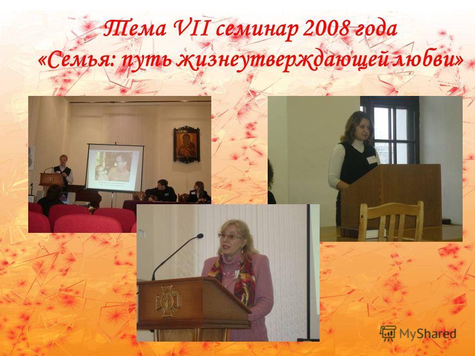 Тема VII семинар 2008 года «Семья: путь жизнеутверждающей любви»