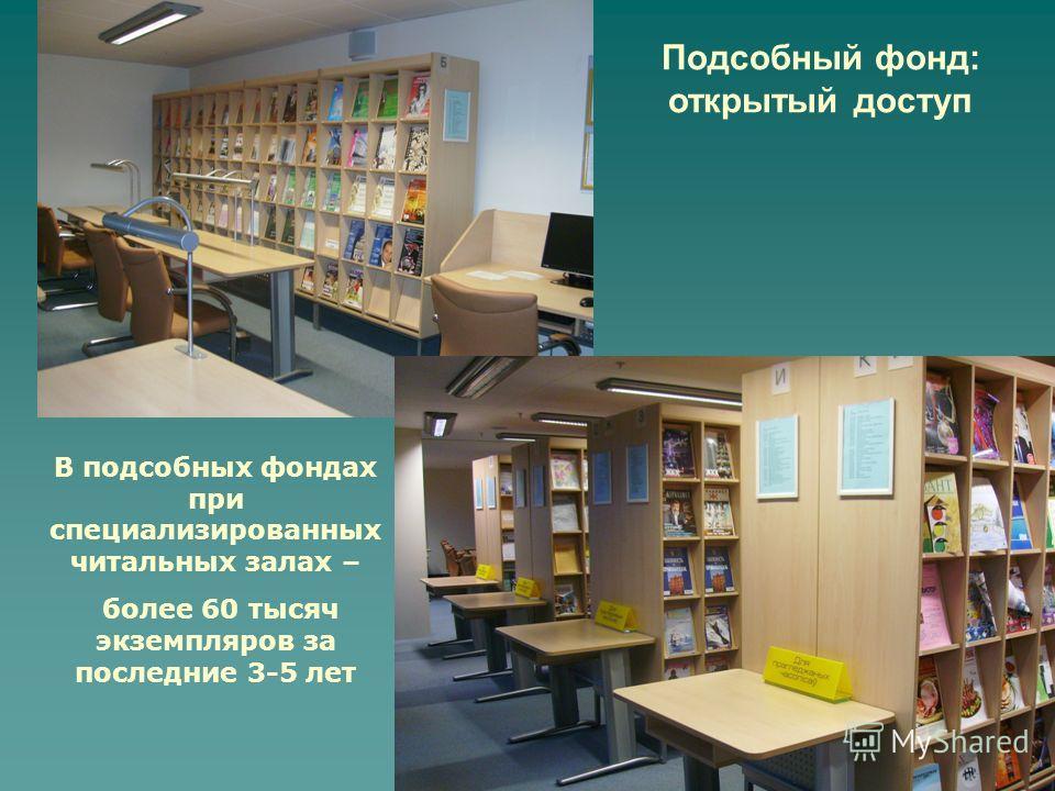 Подсобный фонд: открытый доступ В подсобных фондах при специализированных читальных залах – более 60 тысяч экземпляров за последние 3-5 лет