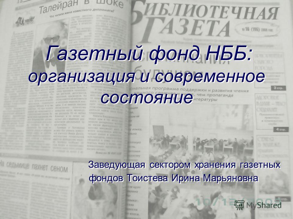 Газетный фонд НББ: организация и современное состояние Заведующая сектором хранения газетных фондов Тоистева Ирина Марьяновна
