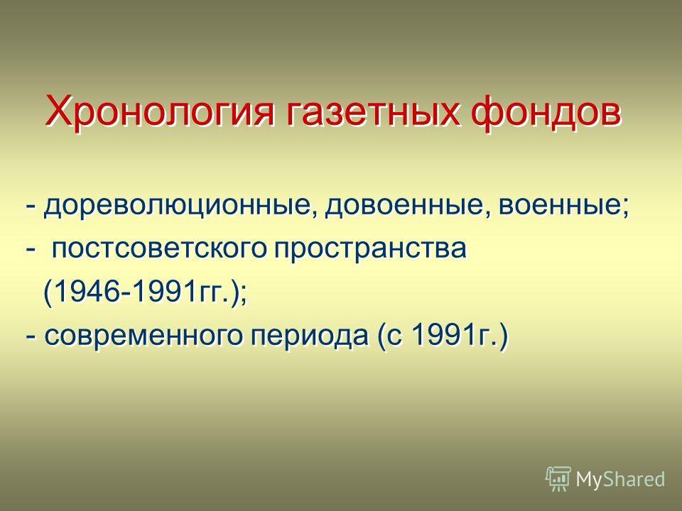 Хронология газетных фондов - дореволюционные, довоенные, военные; -постсоветского пространства (1946-1991гг.); - современного периода (с 1991г.) Хронология газетных фондов - дореволюционные, довоенные, военные; -постсоветского пространства (1946-1991