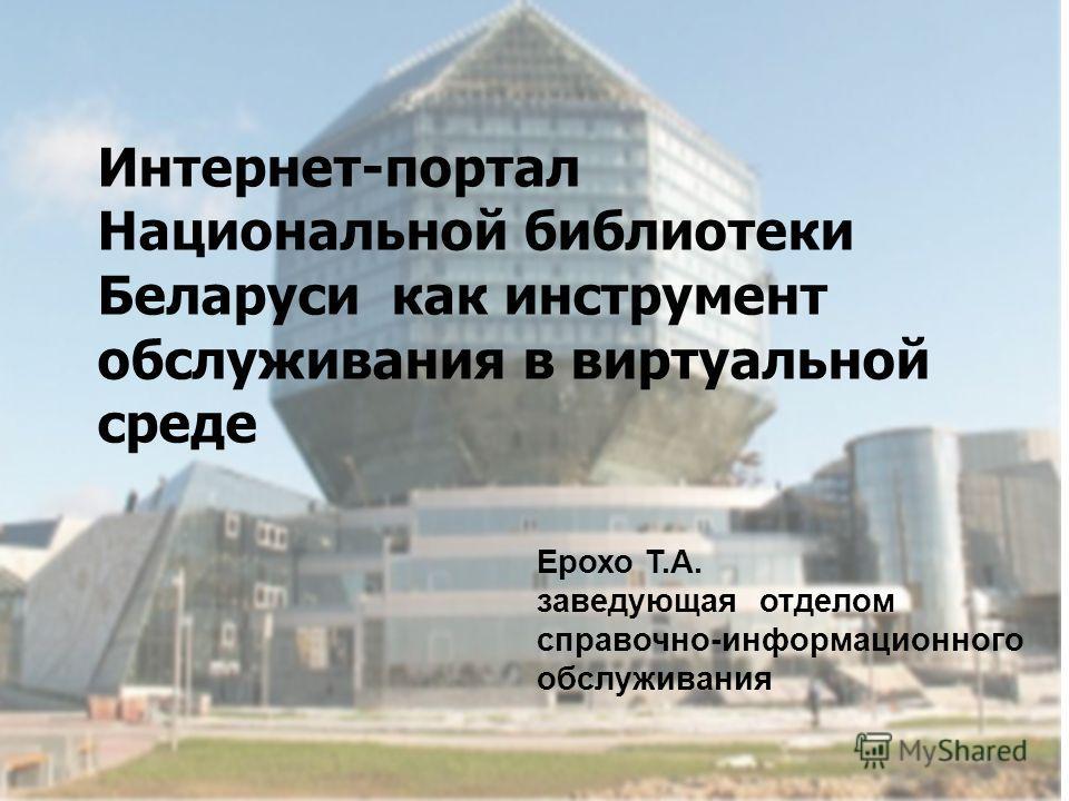 Интернет-портал Национальной библиотеки Беларуси как инструмент обслуживания в виртуальной среде Ерохо Т.А. заведующая отделом справочно-информационного обслуживания