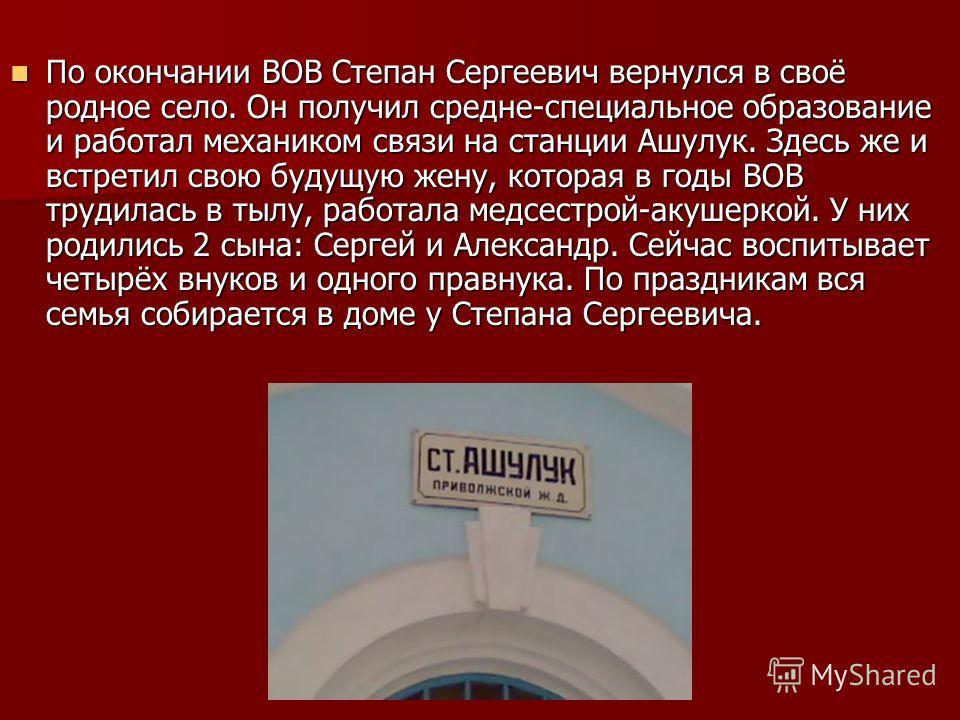 По окончании ВОВ Степан Сергеевич вернулся в своё родное село. Он получил средне-специальное образование и работал механиком связи на станции Ашулук. Здесь же и встретил свою будущую жену, которая в годы ВОВ трудилась в тылу, работала медсестрой-акуш