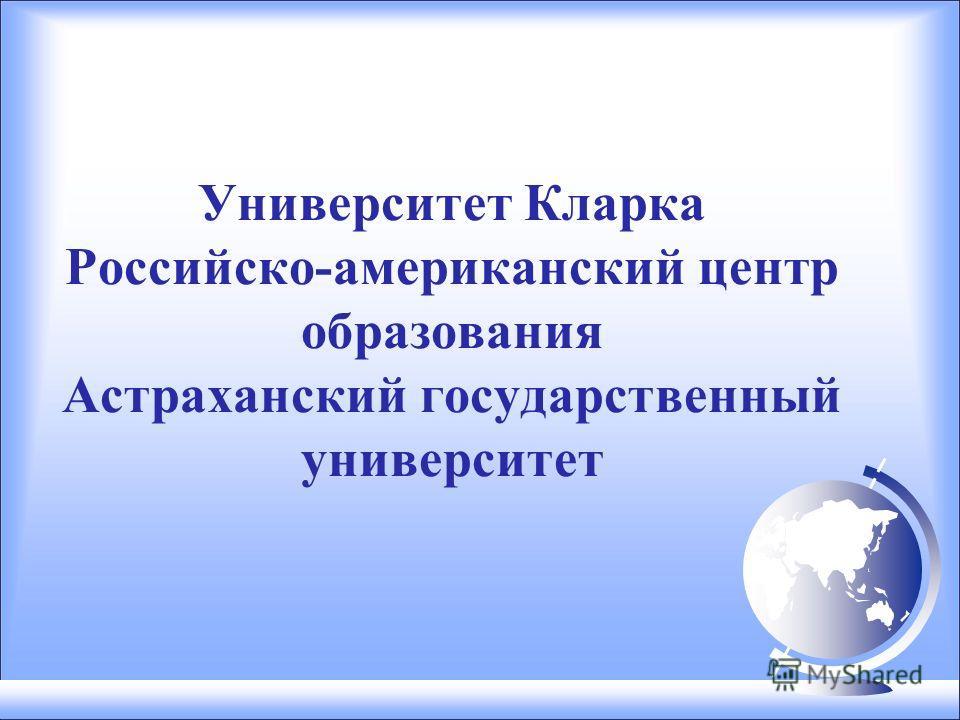 Университет Кларка Российско-американский центр образования Астраханский государственный университет