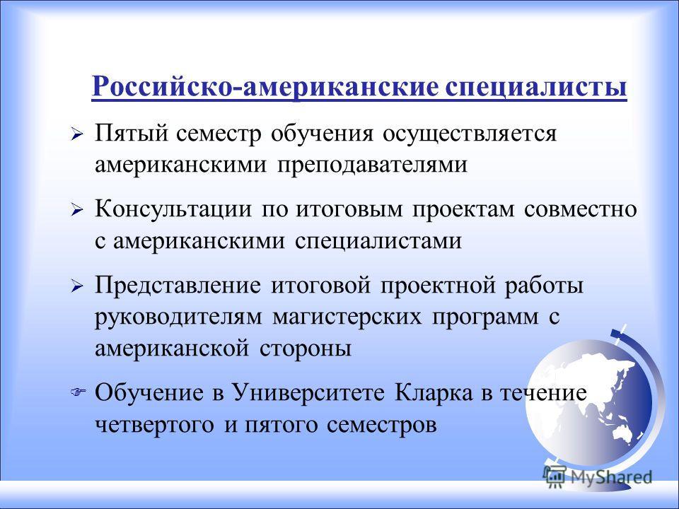 Российско-американские специалисты Пятый семестр обучения осуществляется американскими преподавателями Консультации по итоговым проектам совместно с американскими специалистами Представление итоговой проектной работы руководителям магистерских програ