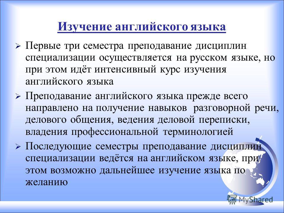 Изучение английского языка Первые три семестра преподавание дисциплин специализации осуществляется на русском языке, но при этом идёт интенсивный курс изучения английского языка Преподавание английского языка прежде всего направлено на получение навы