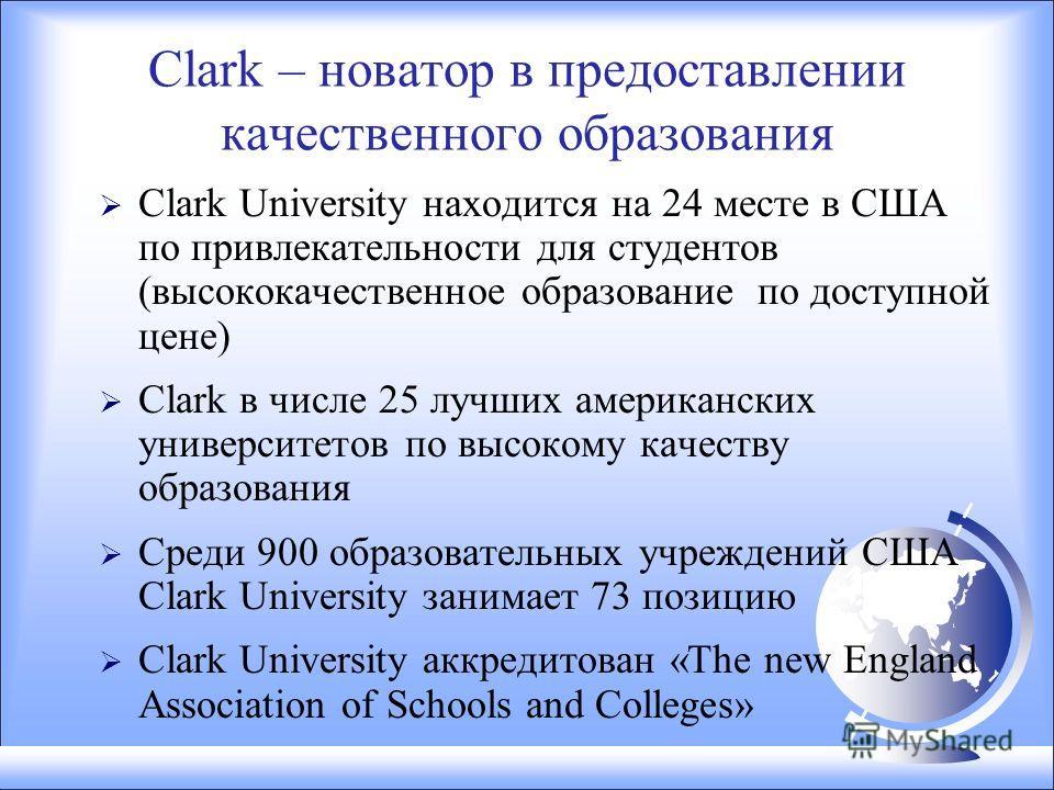 Clark – новатор в предоставлении качественного образования Clark University находится на 24 месте в США по привлекательности для студентов (высококачественное образование по доступной цене) Clark в числе 25 лучших американских университетов по высоко
