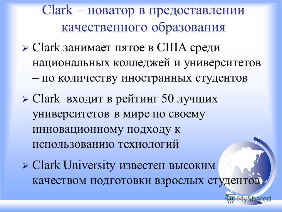 Clark – новатор в предоставлении качественного образования Clark занимает пятое в США среди национальных колледжей и университетов – по количеству иностранных студентов Clark входит в рейтинг 50 лучших университетов в мире по своему инновационному по
