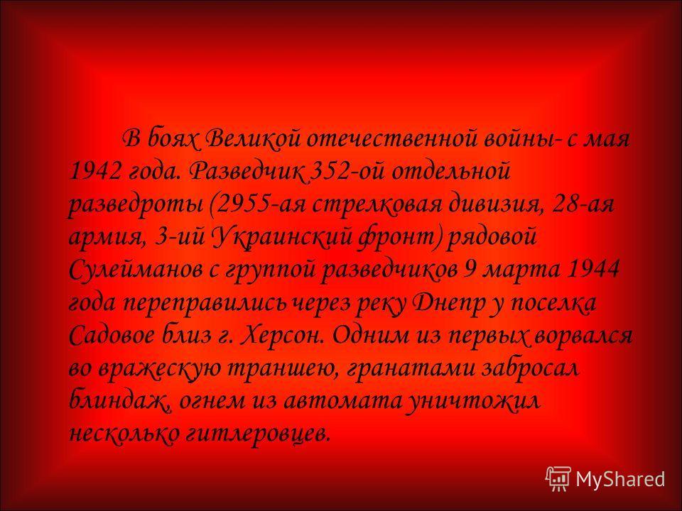 В боях Великой отечественной войны- с мая 1942 года. Разведчик 352-ой отдельной разведроты (2955-ая стрелковая дивизия, 28-ая армия, 3-ий Украинский фронт) рядовой Сулейманов с группой разведчиков 9 марта 1944 года переправились через реку Днепр у по
