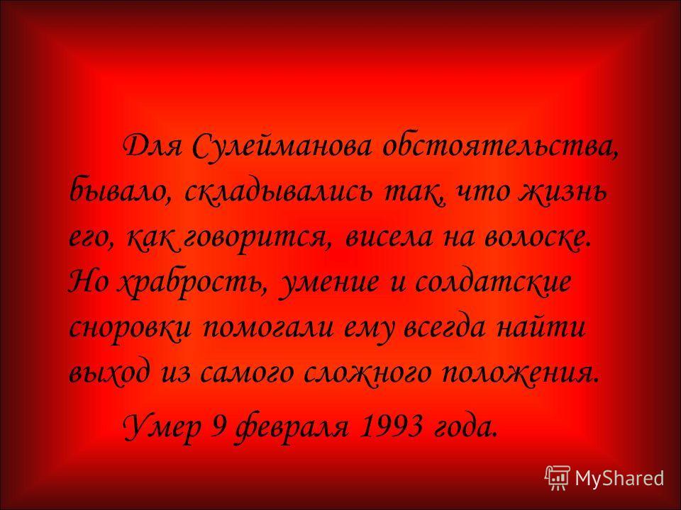 Для Сулейманова обстоятельства, бывало, складывались так, что жизнь его, как говорится, висела на волоске. Но храбрость, умение и солдатские сноровки помогали ему всегда найти выход из самого сложного положения. Умер 9 февраля 1993 года.