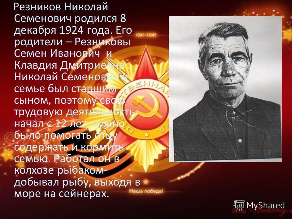Резников Николай Семенович родился 8 декабря 1924 года. Его родители – Резниковы Семен Иванович и Клавдия Дмитриевна. Николай Семенович в семье был старшим сыном, поэтому свою трудовую деятельность начал с 12 лет, нужно было помогать отцу содержать и
