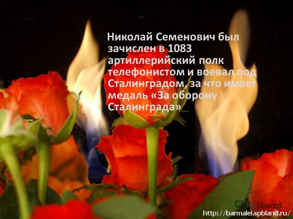Николай Семенович был зачислен в 1083 артиллерийский полк телефонистом и воевал под Сталинградом, за что имеет медаль «За оборону Сталинграда»
