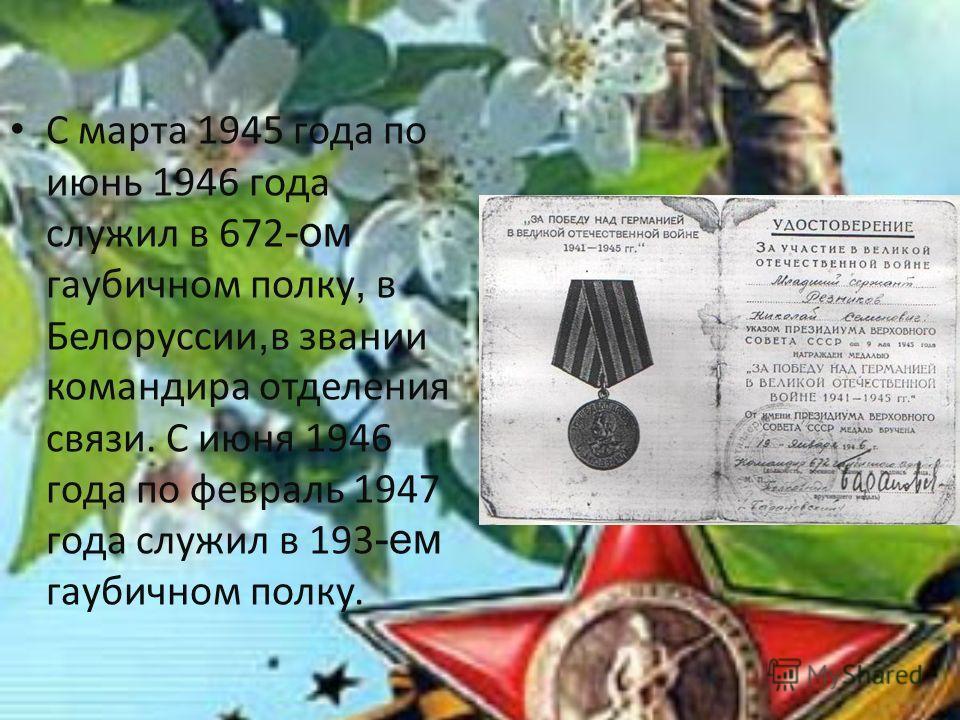 С марта 1945 года по июнь 1946 года служил в 672 -ом гаубичном полку, в Белоруссии, в звании командира отделения связи. С июня 1946 года по февраль 1947 года служил в 193 -ем гаубичном полку.