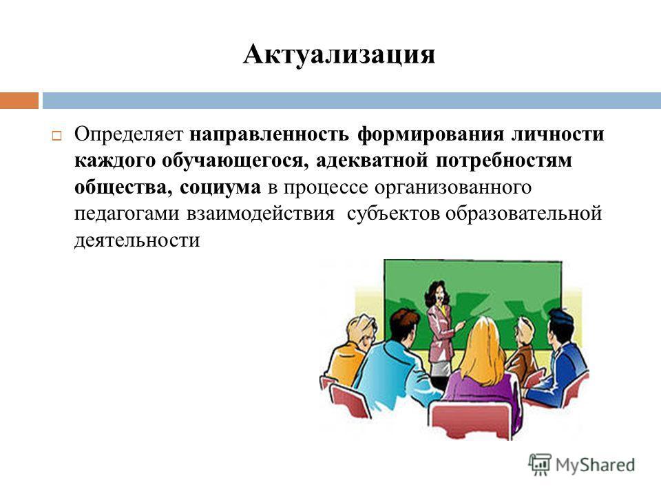 Актуализация Определяет направленность формирования личности каждого обучающегося, адекватной потребностям общества, социума в процессе организованного педагогами взаимодействия субъектов образовательной деятельности
