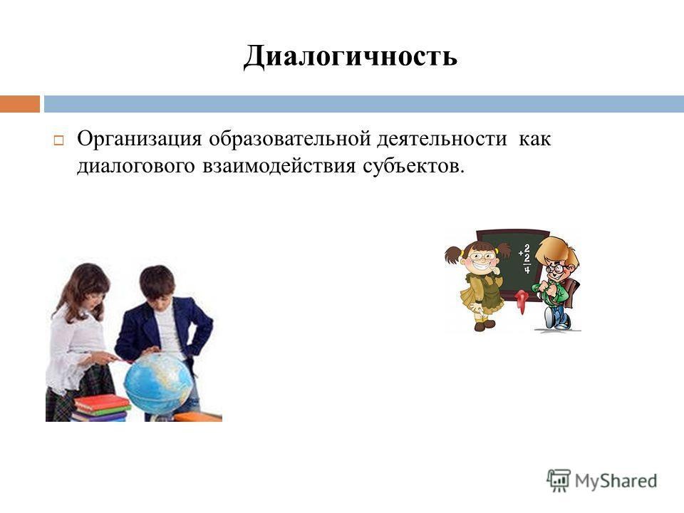 Диалогичность Организация образовательной деятельности как диалогового взаимодействия субъектов.