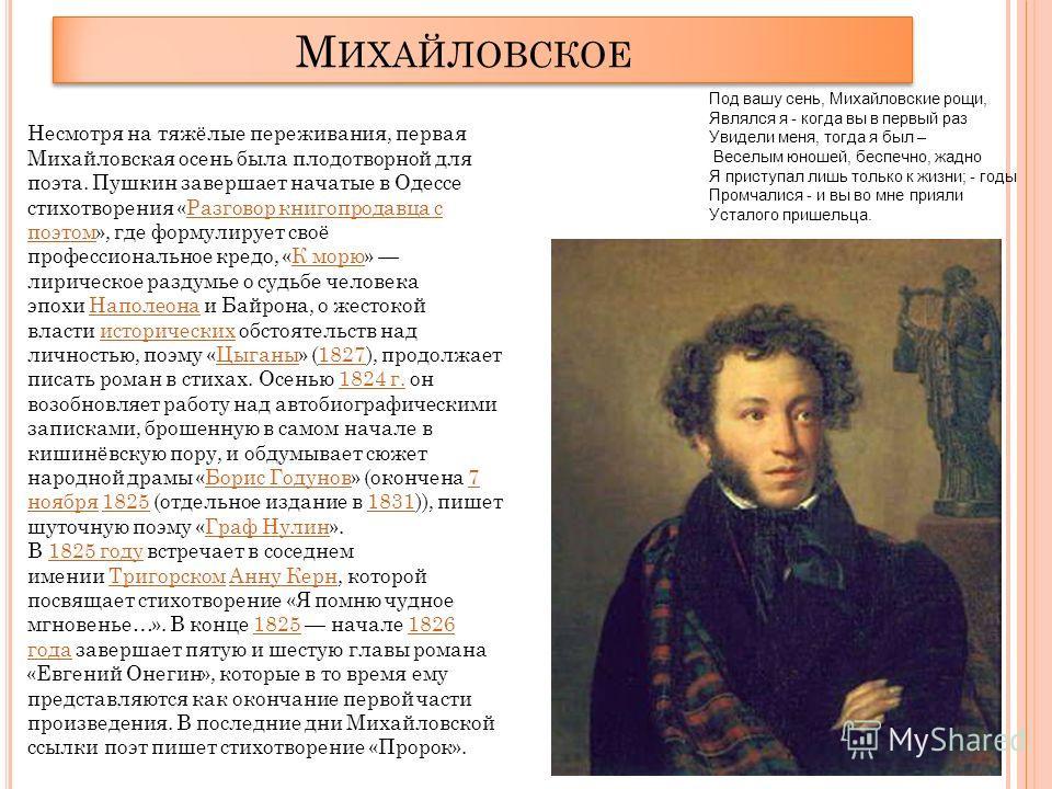 М ИХАЙЛОВСКОЕ Несмотря на тяжёлые переживания, первая Михайловская осень была плодотворной для поэта. Пушкин завершает начатые в Одессе стихотворения «Разговор книгопродавца с поэтом», где формулирует своё профессиональное кредо, «К морю» лирическое