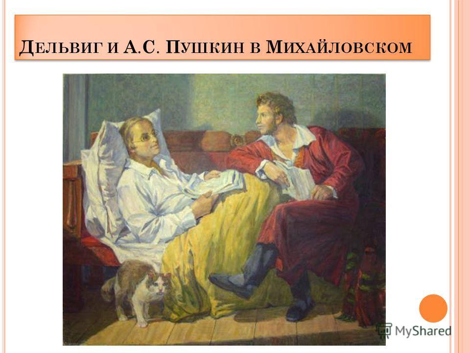 Д ЕЛЬВИГ И А. С. П УШКИН В М ИХАЙЛОВСКОМ