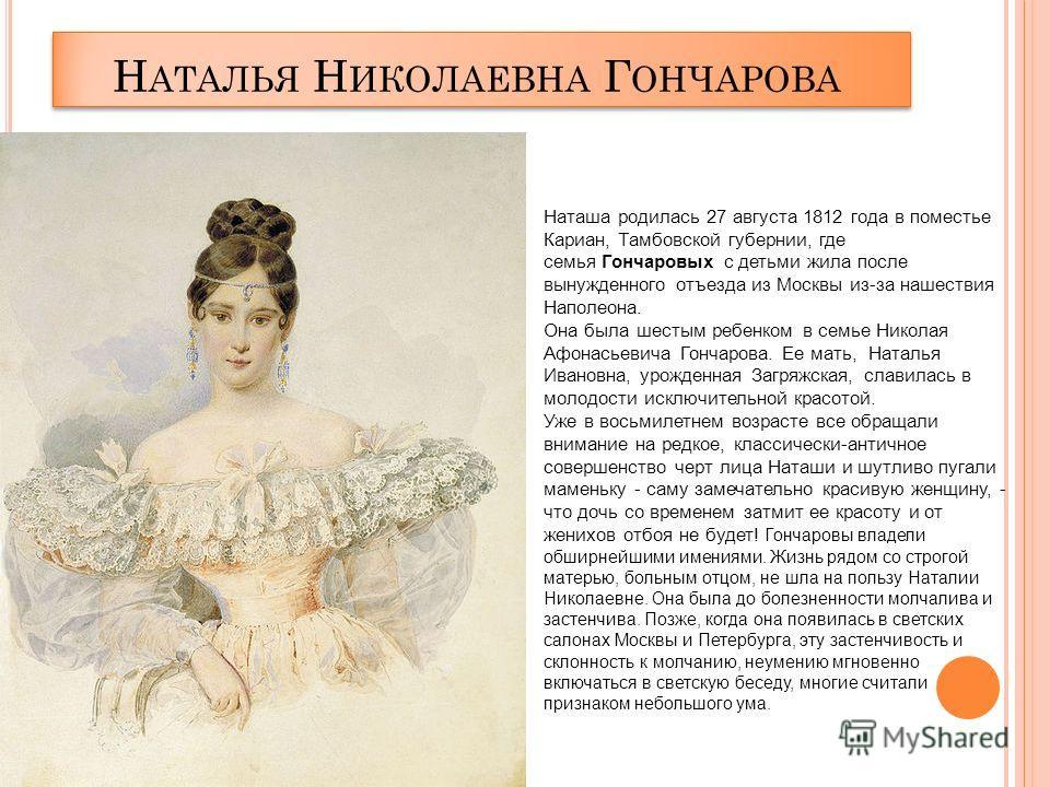 Н АТАЛЬЯ Н ИКОЛАЕВНА Г ОНЧАРОВА Наташа родилась 27 августа 1812 года в поместье Кариан, Тамбовской губернии, где семья Гончаровых с детьми жила после вынужденного отъезда из Москвы из-за нашествия Наполеона. Она была шестым ребенком в семье Николая А