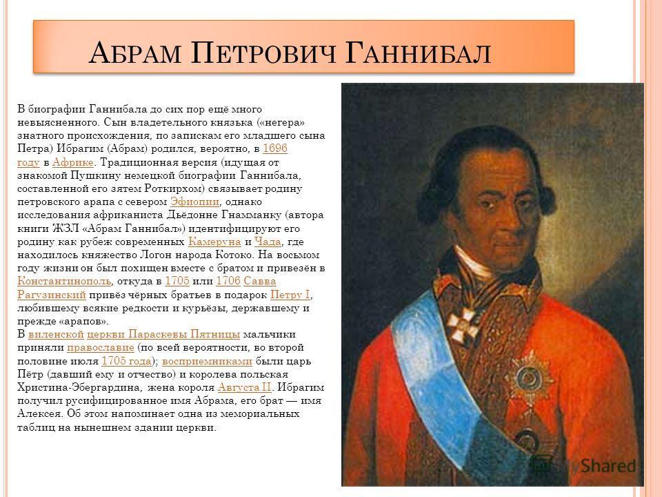 А БРАМ П ЕТРОВИЧ Г АННИБАЛ В биографии Ганнибала до сих пор ещё много невыясненного. Сын владетельного князька («негера» знатного происхождения, по запискам его младшего сына Петра) Ибрагим (Абрам) родился, вероятно, в 1696 году в Африке. Традиционна