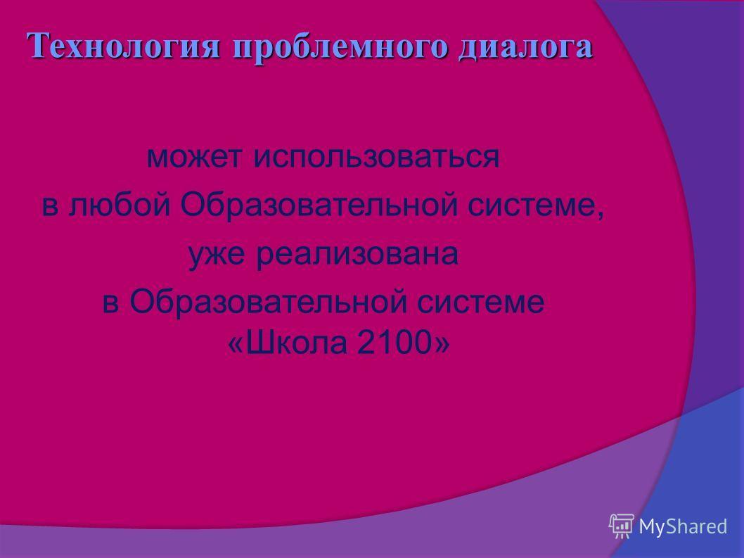 может использоваться в любой Образовательной системе, уже реализована в Образовательной системе «Школа 2100» Технология проблемного диалога