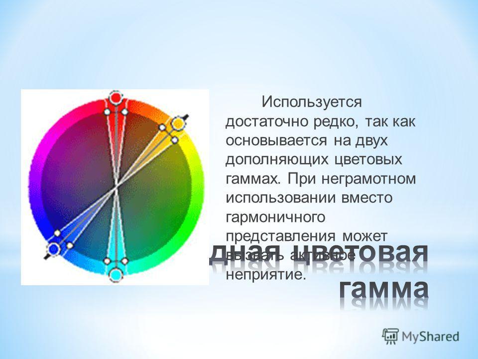Используется достаточно редко, так как основывается на двух дополняющих цветовых гаммах. При неграмотном использовании вместо гармоничного представления может вызвать активное неприятие.