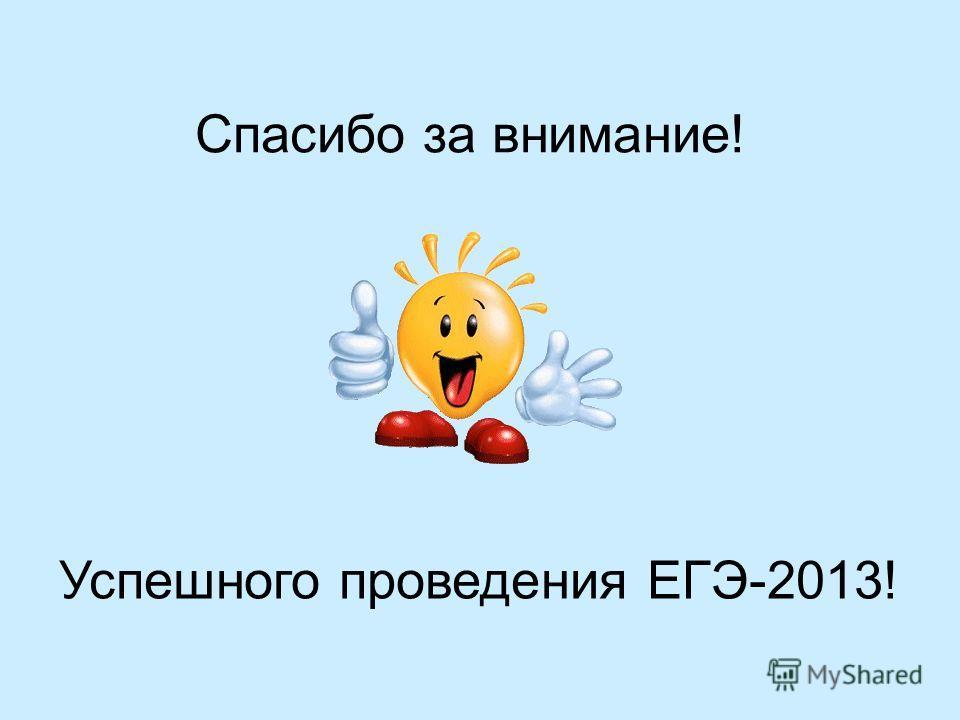 Спасибо за внимание! Успешного проведения ЕГЭ-2013!
